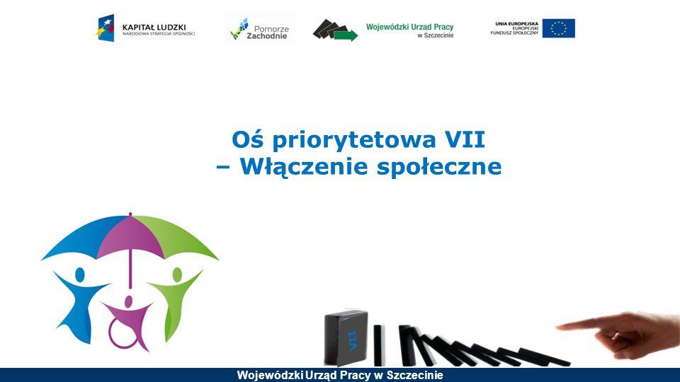 Wojewódzki Urząd Pracy w Szczecinie Oś priorytetowa VII – Włączenie społeczne