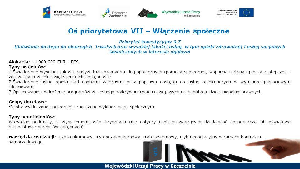 Wojewódzki Urząd Pracy w Szczecinie Oś priorytetowa VII – Włączenie społeczne Priorytet inwestycyjny 9.7 Ułatwianie dostępu do niedrogich, trwałych oraz wysokiej jakości usług, w tym opieki zdrowotnej i usług socjalnych świadczonych w interesie ogólnym Alokacja: 14 000 000 EUR - EFS Typy projektów: 1.Świadczenie wysokiej jakości zindywidualizowanych usług społecznych (pomocy społecznej, wsparcia rodziny i pieczy zastępczej) i zdrowotnych w celu zwiększenia ich dostępności; 2.Świadczenie usług opieki nad osobami zależnymi oraz poprawa dostępu do usług opiekuńczych w wymiarze jakościowym i ilościowym.