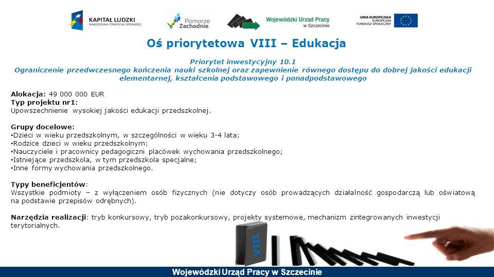 Wojewódzki Urząd Pracy w Szczecinie Oś priorytetowa VIII – Edukacja Priorytet inwestycyjny 10.1 Ograniczenie przedwczesnego kończenia nauki szkolnej oraz zapewnienie równego dostępu do dobrej jakości edukacji elementarnej, kształcenia podstawowego i ponadpodstawowego Alokacja: 49 000 000 EUR Typ projektu nr1: Upowszechnienie wysokiej jakości edukacji przedszkolnej.