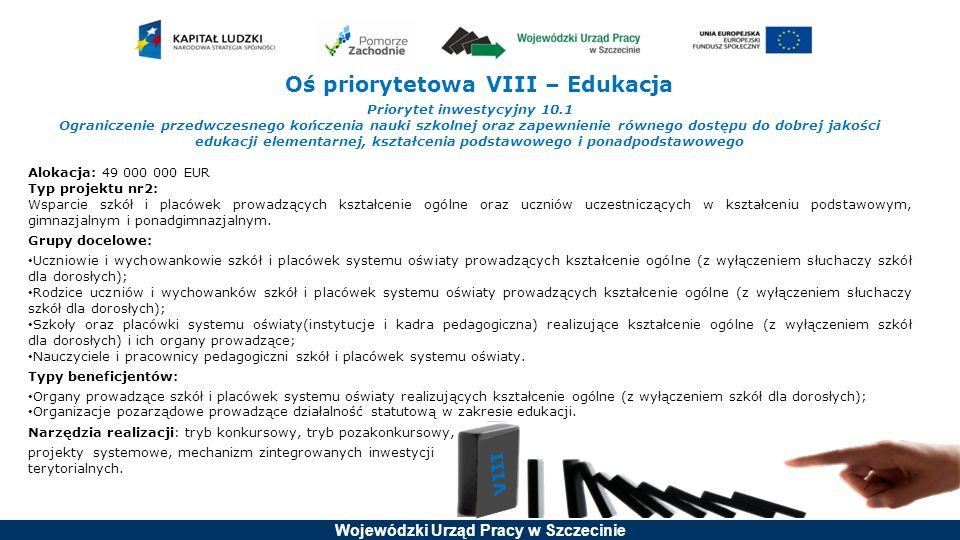 Wojewódzki Urząd Pracy w Szczecinie Oś priorytetowa VIII – Edukacja Priorytet inwestycyjny 10.1 Ograniczenie przedwczesnego kończenia nauki szkolnej oraz zapewnienie równego dostępu do dobrej jakości edukacji elementarnej, kształcenia podstawowego i ponadpodstawowego Alokacja: 49 000 000 EUR Typ projektu nr2: Wsparcie szkół i placówek prowadzących kształcenie ogólne oraz uczniów uczestniczących w kształceniu podstawowym, gimnazjalnym i ponadgimnazjalnym.