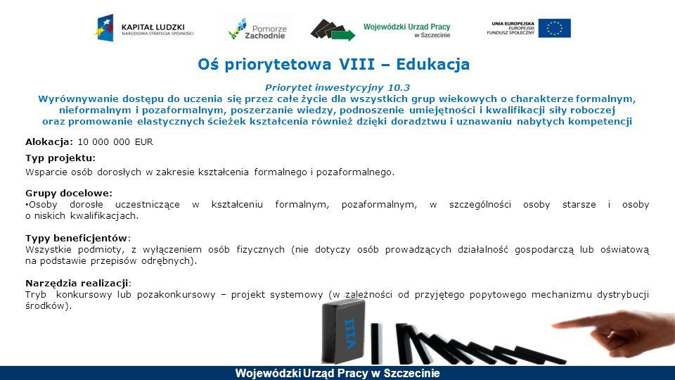 Wojewódzki Urząd Pracy w Szczecinie Oś priorytetowa VIII – Edukacja Priorytet inwestycyjny 10.3 Wyrównywanie dostępu do uczenia się przez całe życie dla wszystkich grup wiekowych o charakterze formalnym, nieformalnym i pozaformalnym, poszerzanie wiedzy, podnoszenie umiejętności i kwalifikacji siły roboczej oraz promowanie elastycznych ścieżek kształcenia również dzięki doradztwu i uznawaniu nabytych kompetencji Alokacja: 10 000 000 EUR Typ projektu: Wsparcie osób dorosłych w zakresie kształcenia formalnego i pozaformalnego.