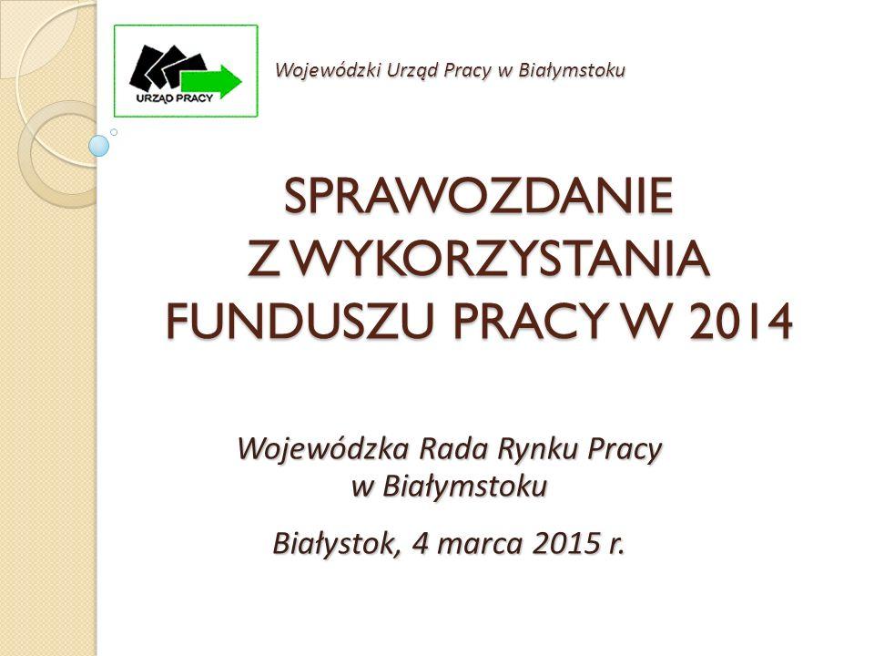 SPRAWOZDANIE Z WYKORZYSTANIA FUNDUSZU PRACY W 2014 Wojewódzka Rada Rynku Pracy w Białymstoku Białystok, 4 marca 2015 r. Wojewódzki Urząd Pracy w Biały