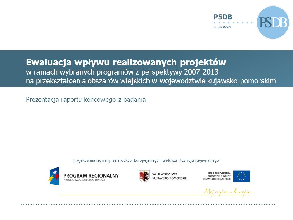 Ewaluacja wpływu realizowanych projektów w ramach wybranych programów z perspektywy 2007-2013 na przekształcenia obszarów wiejskich w województwie kujawsko-pomorskim Prezentacja raportu końcowego z badania Projekt sfinansowany ze środków Europejskiego Funduszu Rozwoju Regionalnego