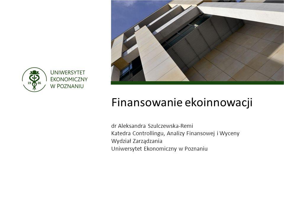 Finansowanie ekoinnowacji dr Aleksandra Szulczewska-Remi Katedra Controllingu, Analizy Finansowej i Wyceny Wydział Zarządzania Uniwersytet Ekonomiczny w Poznaniu