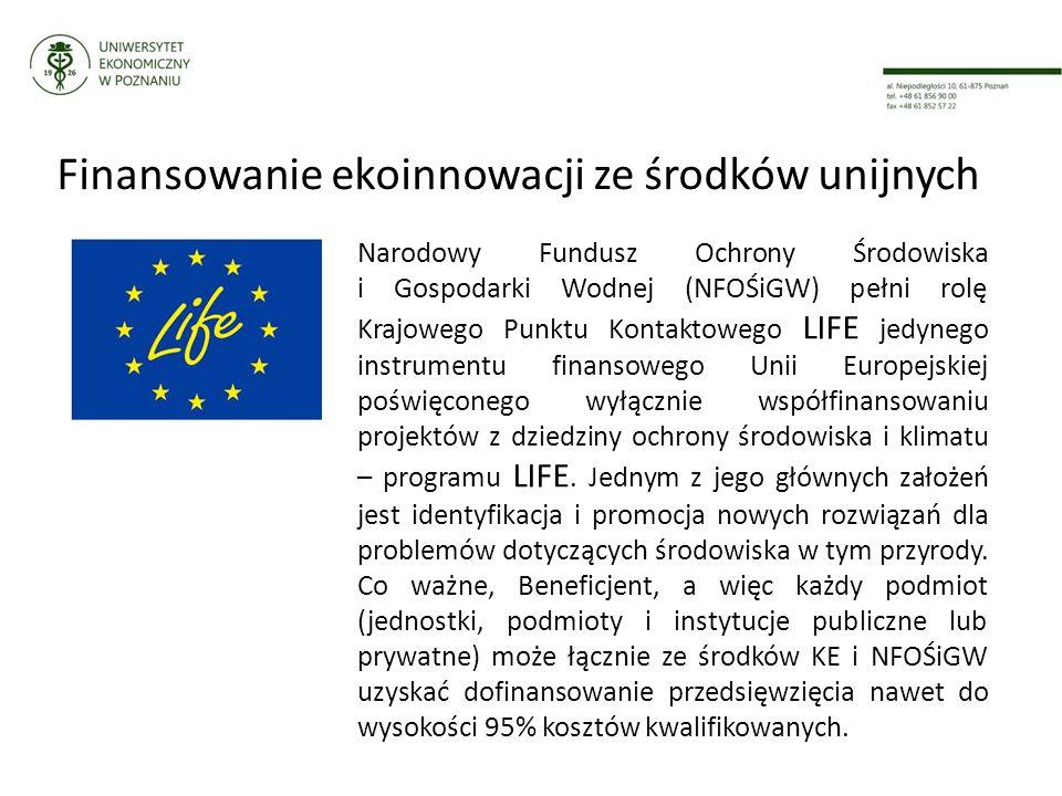 Finansowanie ekoinnowacji ze środków unijnych Narodowy Fundusz Ochrony Środowiska i Gospodarki Wodnej (NFOŚiGW) pełni rolę Krajowego Punktu Kontaktowego LIFE jedynego instrumentu finansowego Unii Europejskiej poświęconego wyłącznie współfinansowaniu projektów z dziedziny ochrony środowiska i klimatu – programu LIFE.