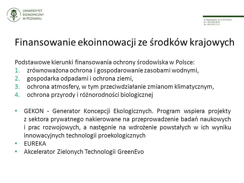 Finansowanie ekoinnowacji ze środków krajowych Podstawowe kierunki finansowania ochrony środowiska w Polsce: 1.zrównoważona ochrona i gospodarowanie zasobami wodnymi, 2.gospodarka odpadami i ochrona ziemi, 3.ochrona atmosfery, w tym przeciwdziałanie zmianom klimatycznym, 4.ochrona przyrody i różnorodności biologicznej GEKON - Generator Koncepcji Ekologicznych.