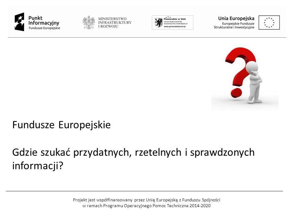 Projekt jest współfinansowany przez Unię Europejską z Funduszu Spójności w ramach Programu Operacyjnego Pomoc Techniczna 2014-2020 Fundusze Europejskie Gdzie szukać przydatnych, rzetelnych i sprawdzonych informacji