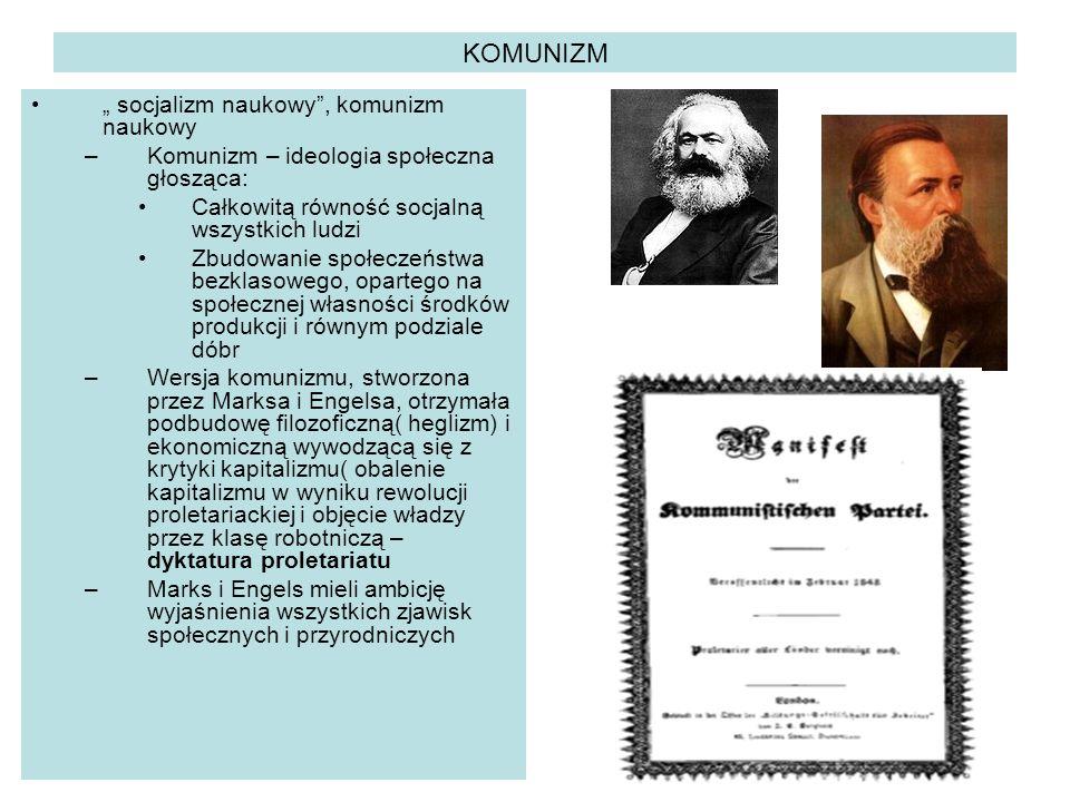 """KOMUNIZM """" socjalizm naukowy , komunizm naukowy –Komunizm – ideologia społeczna głosząca: Całkowitą równość socjalną wszystkich ludzi Zbudowanie społeczeństwa bezklasowego, opartego na społecznej własności środków produkcji i równym podziale dóbr –Wersja komunizmu, stworzona przez Marksa i Engelsa, otrzymała podbudowę filozoficzną( heglizm) i ekonomiczną wywodzącą się z krytyki kapitalizmu( obalenie kapitalizmu w wyniku rewolucji proletariackiej i objęcie władzy przez klasę robotniczą – dyktatura proletariatu –Marks i Engels mieli ambicję wyjaśnienia wszystkich zjawisk społecznych i przyrodniczych"""