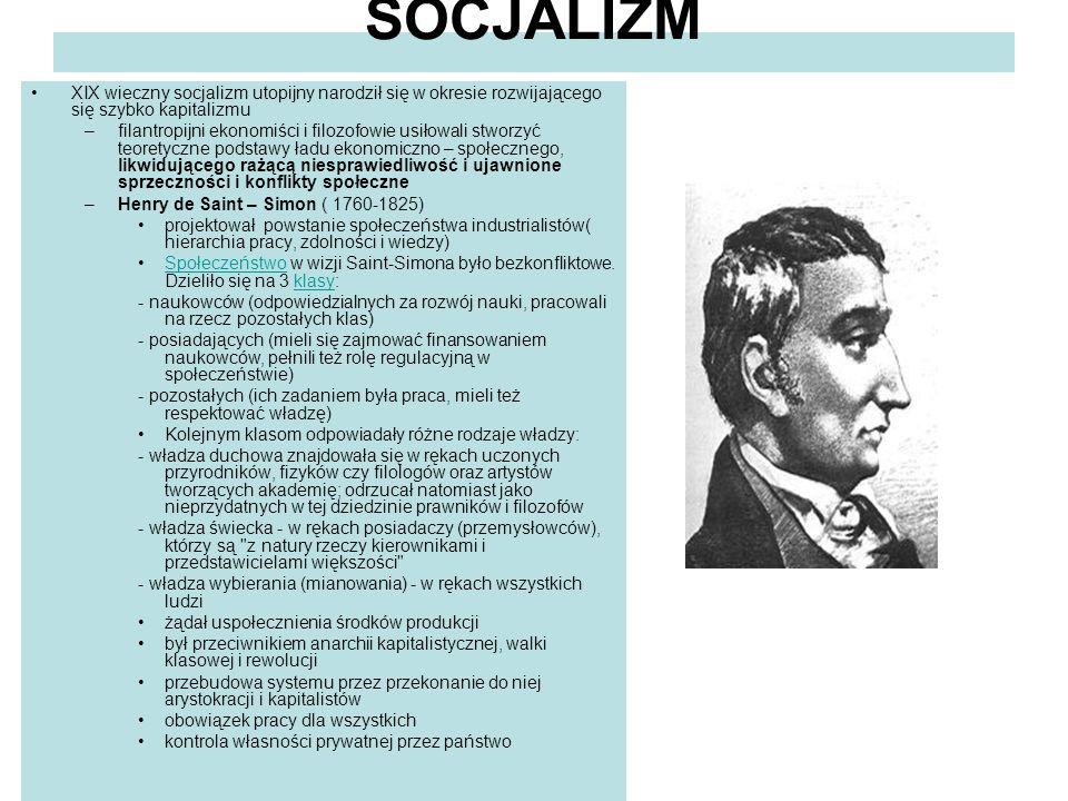 SOCJALIZM XIX wieczny socjalizm utopijny narodził się w okresie rozwijającego się szybko kapitalizmu –filantropijni ekonomiści i filozofowie usiłowali stworzyć teoretyczne podstawy ładu ekonomiczno – społecznego, likwidującego rażącą niesprawiedliwość i ujawnione sprzeczności i konflikty społeczne –Henry de Saint – Simon ( 1760-1825) projektował powstanie społeczeństwa industrialistów( hierarchia pracy, zdolności i wiedzy) Społeczeństwo w wizji Saint-Simona było bezkonfliktowe.