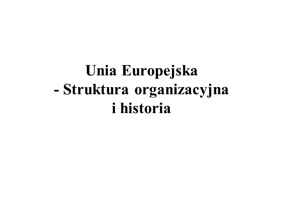 Unia Europejska - Struktura organizacyjna i historia