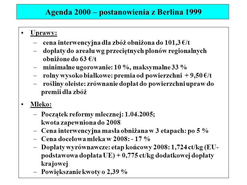 Uprawy: – cena interwencyjna dla zbóż obniżona do 101,3 €/t – dopłaty do areału wg przeciętnych plonów regionalnych obniżone do 63 €/t – minimalne ugorowanie: 10 %, maksymalne 33 % – rolny wysoko białkowe: premia od powierzchni + 9,50 €/t – rośliny oleiste: zrównanie dopłat do powierzchni upraw do premii dla zbóż Mleko: –Początek reformy mlecznej: 1.04.2005; kwota zapewniona do 2008 –Cena interwencyjna masła obniżana w 3 etapach: po 5 % –Cena docelowa mleka w 2008: - 17 % –Dopłaty wyrównawcze: etap końcowy 2008: 1,724 ct/kg (EU- podstawowa dopłata UE) + 0,775 ct/kg dodatkowej dopłaty krajowej –Powiększanie kwoty o 2,39 % Agenda 2000 – postanowienia z Berlina 1999