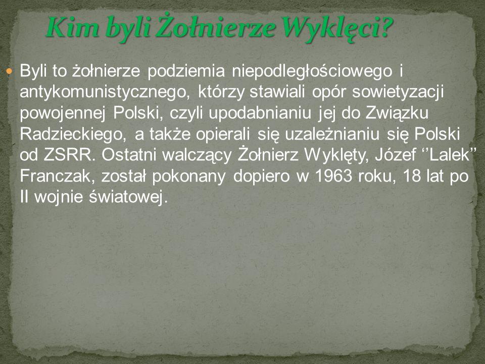 Byli to żołnierze podziemia niepodległościowego i antykomunistycznego, którzy stawiali opór sowietyzacji powojennej Polski, czyli upodabnianiu jej do Związku Radzieckiego, a także opierali się uzależnianiu się Polski od ZSRR.