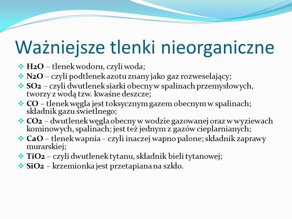Ważniejsze tlenki nieorganiczne  H2O – tlenek wodoru, czyli woda;  N2O – czyli podtlenek azotu znany jako gaz rozweselający;  SO2 – czyli dwutlenek