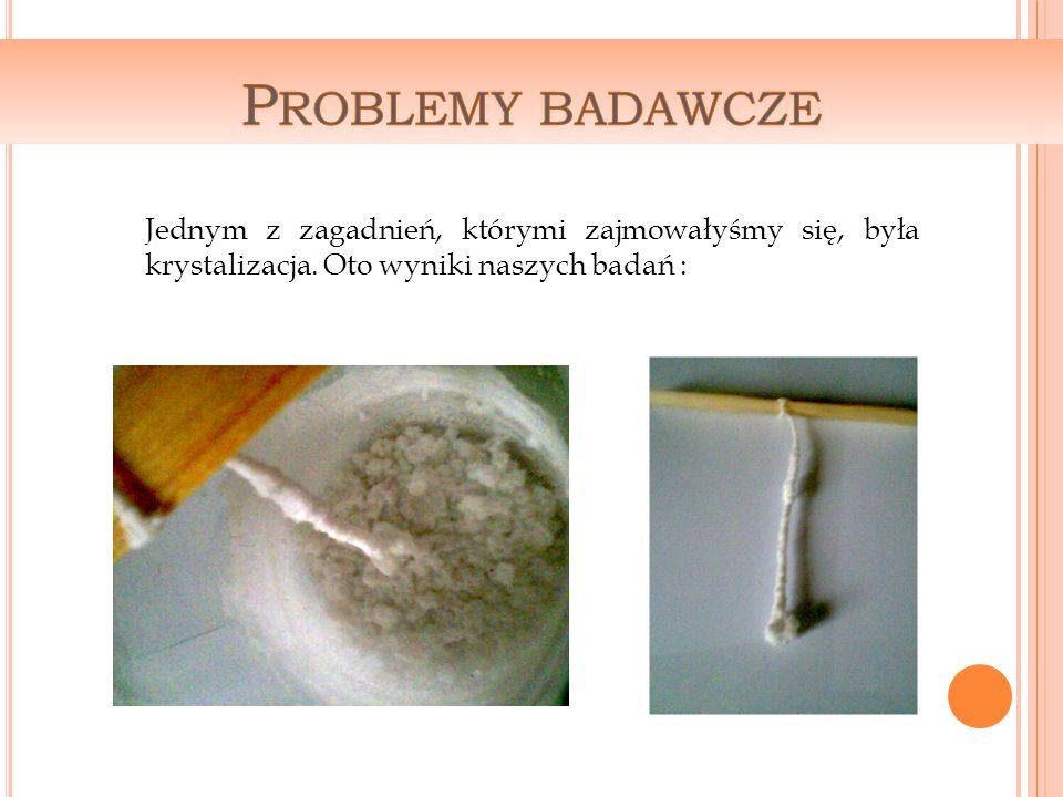 Jednym z zagadnień, którymi zajmowałyśmy się, była krystalizacja. Oto wyniki naszych badań :