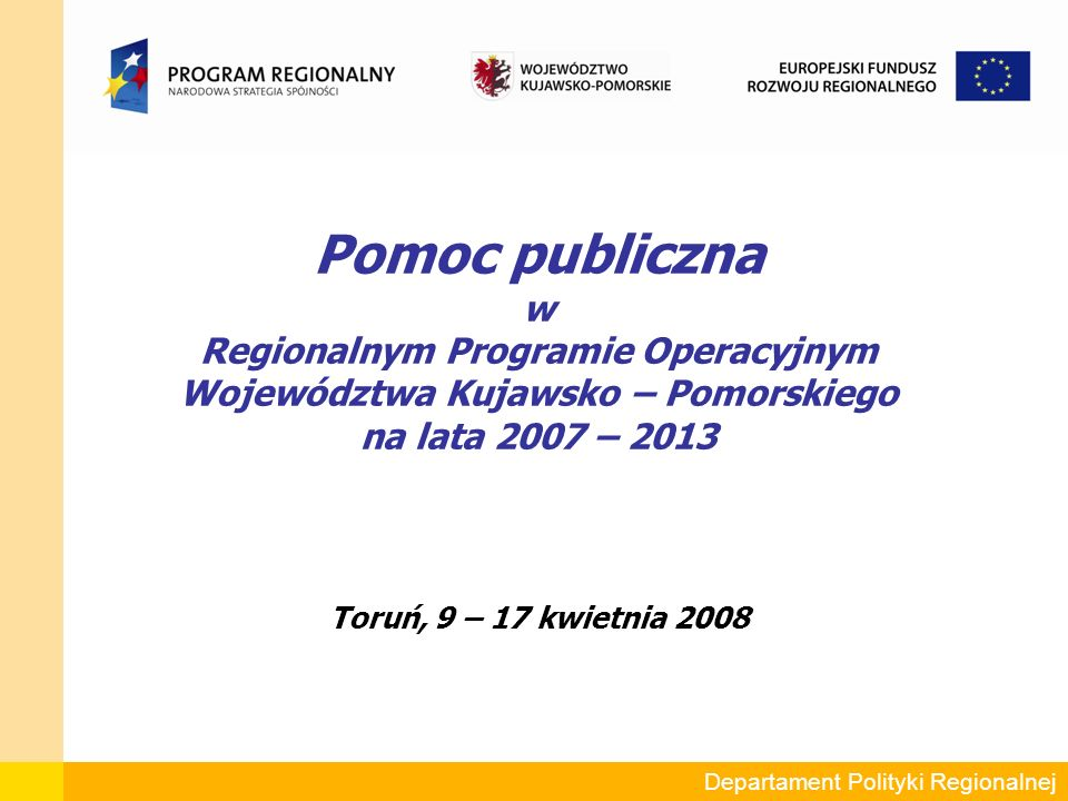 Departament Polityki Regionalnej Pomoc publiczna w Regionalnym Programie Operacyjnym Województwa Kujawsko – Pomorskiego na lata 2007 – 2013 Toruń, 9 – 17 kwietnia 2008