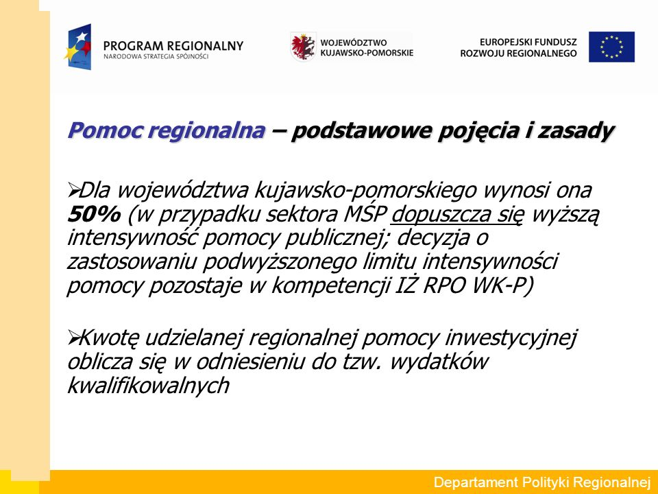 Pomoc regionalna – podstawowe pojęcia i zasady  Dla województwa kujawsko-pomorskiego wynosi ona 50% (w przypadku sektora MŚP dopuszcza się wyższą intensywność pomocy publicznej; decyzja o zastosowaniu podwyższonego limitu intensywności pomocy pozostaje w kompetencji IŻ RPO WK-P)  Kwotę udzielanej regionalnej pomocy inwestycyjnej oblicza się w odniesieniu do tzw.
