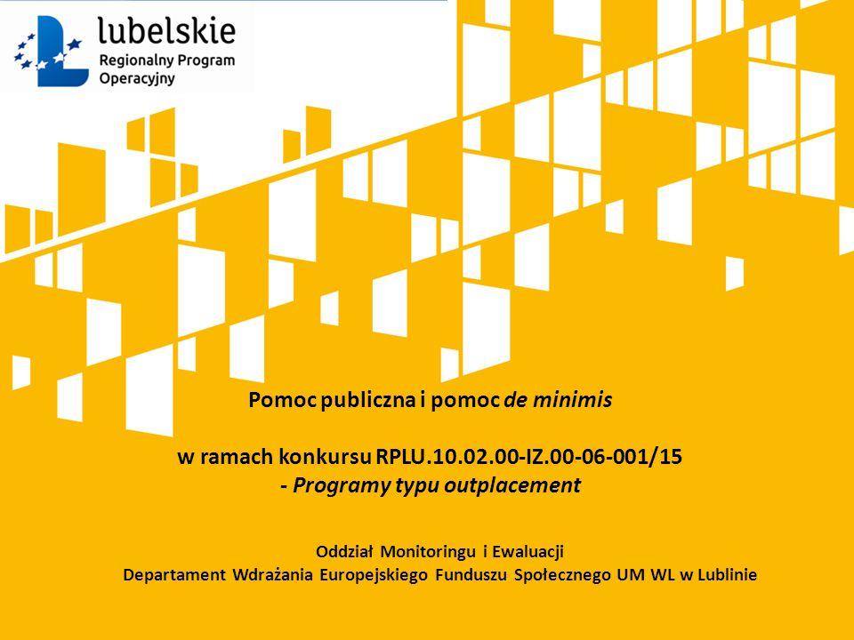 Pomoc publiczna i pomoc de minimis w ramach konkursu RPLU.10.02.00-IZ.00-06-001/15 - Programy typu outplacement Oddział Monitoringu i Ewaluacji Departament Wdrażania Europejskiego Funduszu Społecznego UM WL w Lublinie