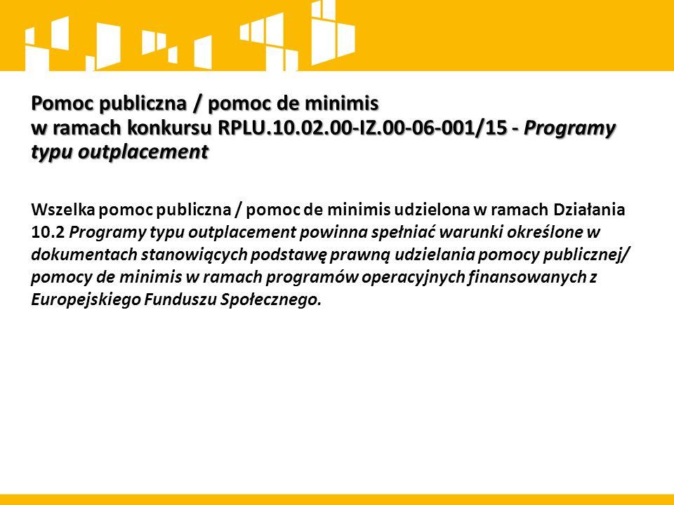 Pomoc publiczna / pomoc de minimis w ramach konkursu RPLU.10.02.00-IZ.00-06-001/15 - Programy typu outplacement Wszelka pomoc publiczna / pomoc de min
