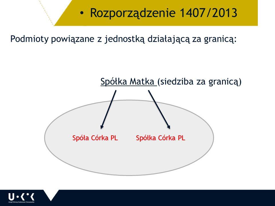 Podmioty powiązane z jednostką działającą za granicą: Spółka Matka (siedziba za granicą) Rozporządzenie 1407/2013 Spóła Córka PL Spółka Córka PL