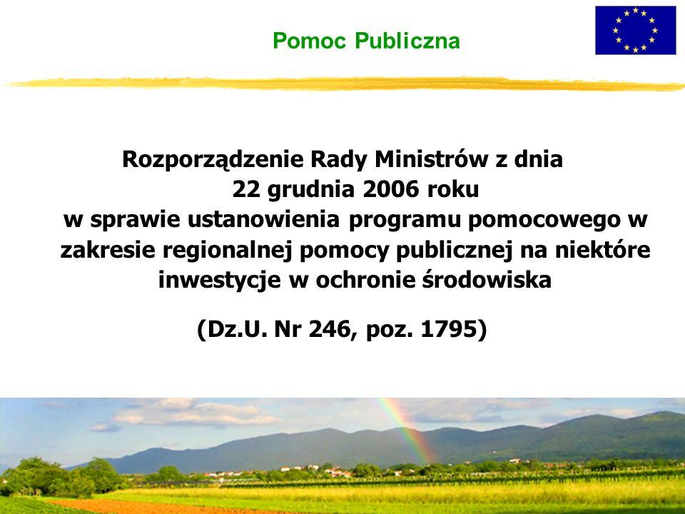 Pomoc Publiczna Rozporządzenie Rady Ministrów z dnia 22 grudnia 2006 roku w sprawie ustanowienia programu pomocowego w zakresie regionalnej pomocy publicznej na niektóre inwestycje w ochronie środowiska (Dz.U.