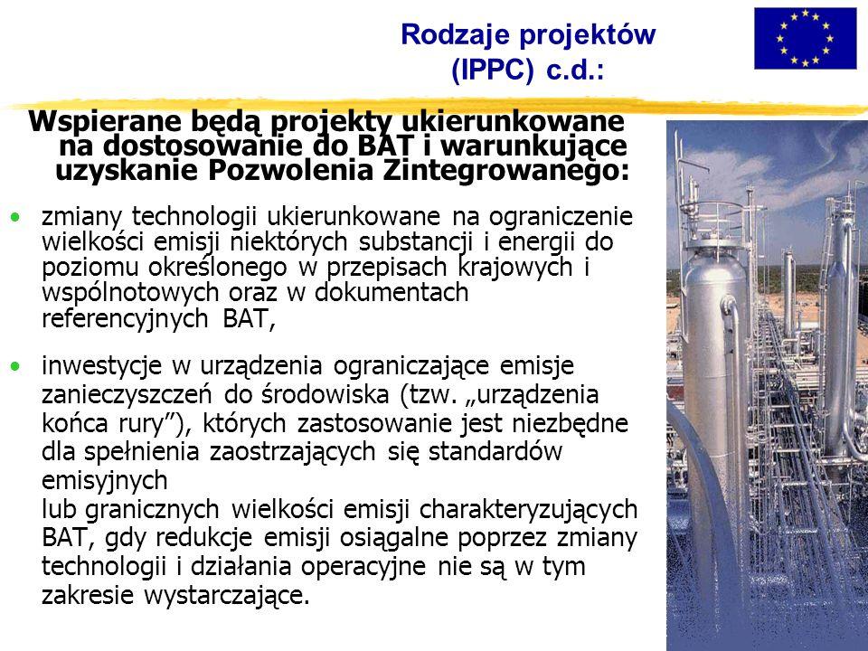 Rodzaje projektów (IPPC) c.d.: Wspierane będą projekty ukierunkowane na dostosowanie do BAT i warunkujące uzyskanie Pozwolenia Zintegrowanego: zmiany technologii ukierunkowane na ograniczenie wielkości emisji niektórych substancji i energii do poziomu określonego w przepisach krajowych i wspólnotowych oraz w dokumentach referencyjnych BAT, inwestycje w urządzenia ograniczające emisje zanieczyszczeń do środowiska (tzw.