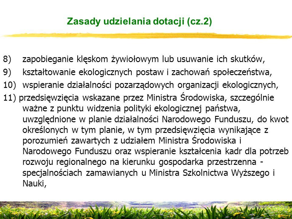8)zapobieganie klęskom żywiołowym lub usuwanie ich skutków, 9)kształtowanie ekologicznych postaw i zachowań społeczeństwa, 10)wspieranie działalności pozarządowych organizacji ekologicznych, 11) przedsięwzięcia wskazane przez Ministra Środowiska, szczególnie ważne z punktu widzenia polityki ekologicznej państwa, uwzględnione w planie działalności Narodowego Funduszu, do kwot określonych w tym planie, w tym przedsięwzięcia wynikające z porozumień zawartych z udziałem Ministra Środowiska i Narodowego Funduszu oraz wspieranie kształcenia kadr dla potrzeb rozwoju regionalnego na kierunku gospodarka przestrzenna - specjalnościach zamawianych u Ministra Szkolnictwa Wyższego i Nauki, Zasady udzielania dotacji (cz.2)