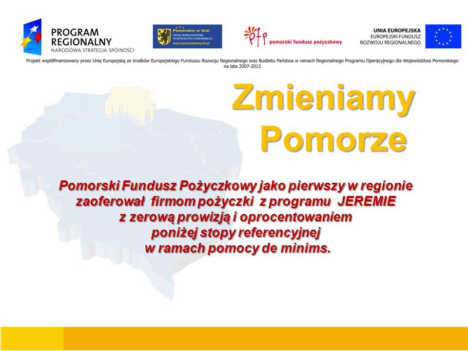 Zmieniamy Zmieniamy Pomorze Pomorze Pomorski Fundusz Pożyczkowy jako pierwszy w regionie zaoferował firmom pożyczki z programu JEREMIE z zerową prowizją i oprocentowaniem poniżej stopy referencyjnej w ramach pomocy de minims.