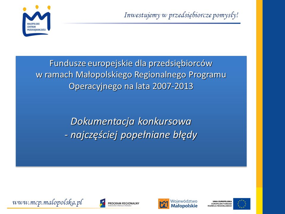www.mcp.malopolska.pl Inwestujemy w przedsiębiorcze pomysły! Fundusze europejskie dla przedsiębiorców w ramach Małopolskiego Regionalnego Programu Ope