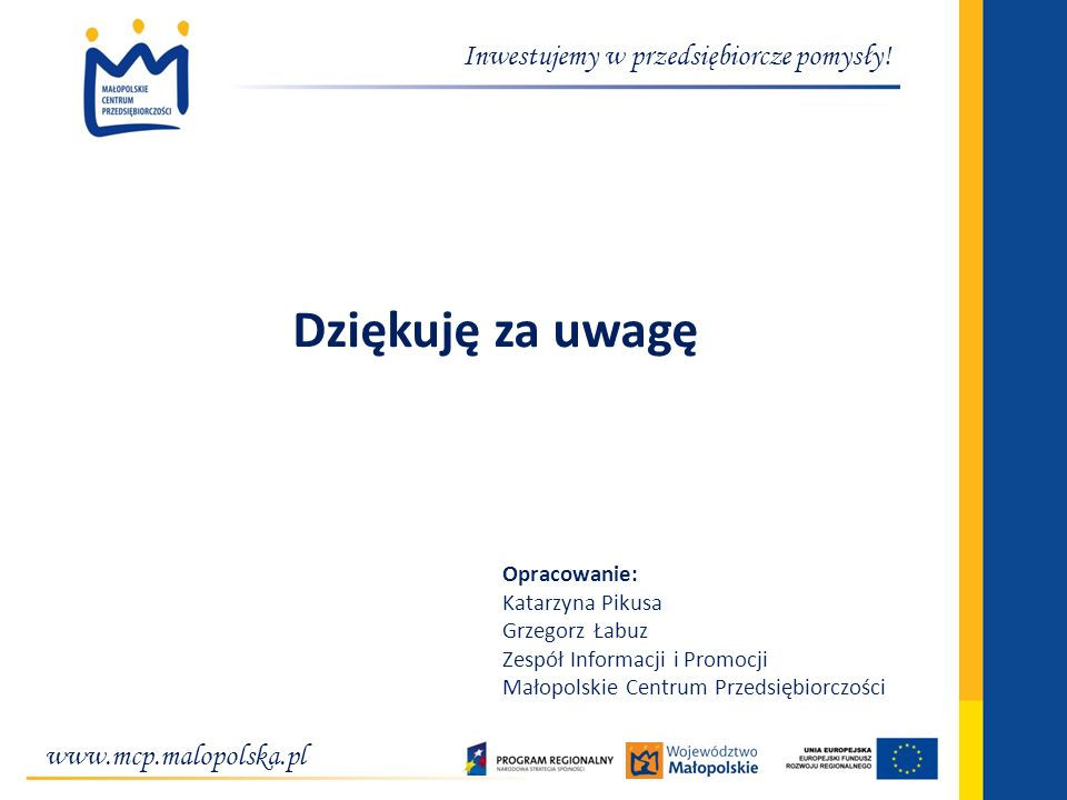 www.mcp.malopolska.pl Inwestujemy w przedsiębiorcze pomysły! Dziękuję za uwagę Opracowanie: Katarzyna Pikusa Grzegorz Łabuz Zespół Informacji i Promoc