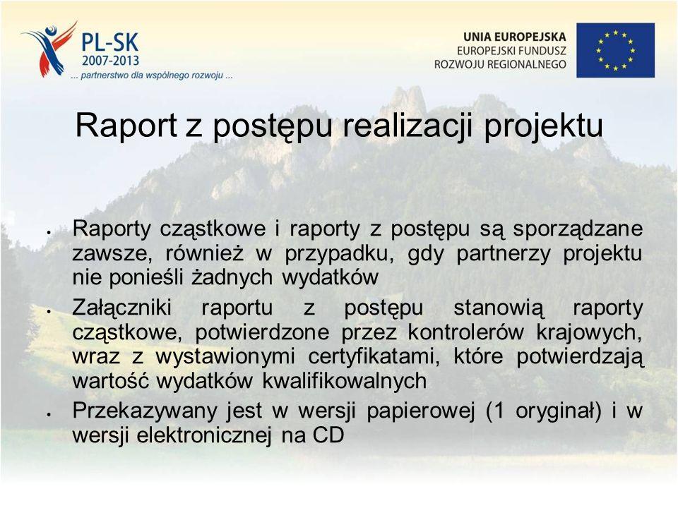 Raport z postępu realizacji projektu  Raporty cząstkowe i raporty z postępu są sporządzane zawsze, również w przypadku, gdy partnerzy projektu nie ponieśli żadnych wydatków  Załączniki raportu z postępu stanowią raporty cząstkowe, potwierdzone przez kontrolerów krajowych, wraz z wystawionymi certyfikatami, które potwierdzają wartość wydatków kwalifikowalnych  Przekazywany jest w wersji papierowej (1 oryginał) i w wersji elektronicznej na CD