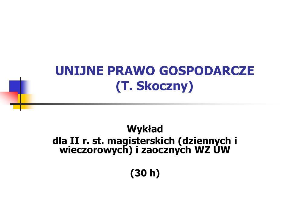 UNIJNE PRAWO GOSPODARCZE (T. Skoczny) Wykład dla II r. st. magisterskich (dziennych i wieczorowych) i zaocznych WZ UW (30 h)