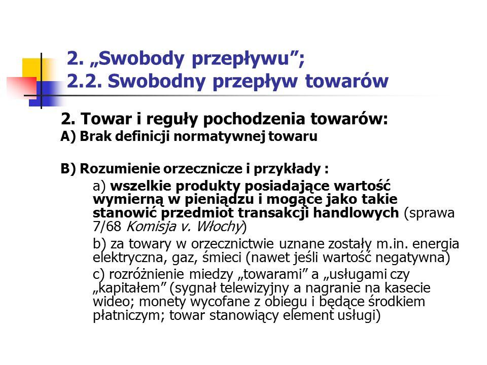 """2. """"Swobody przepływu""""; 2.2. Swobodny przepływ towarów 2. Towar i reguły pochodzenia towarów: A) Brak definicji normatywnej towaru B) Rozumienie orzec"""