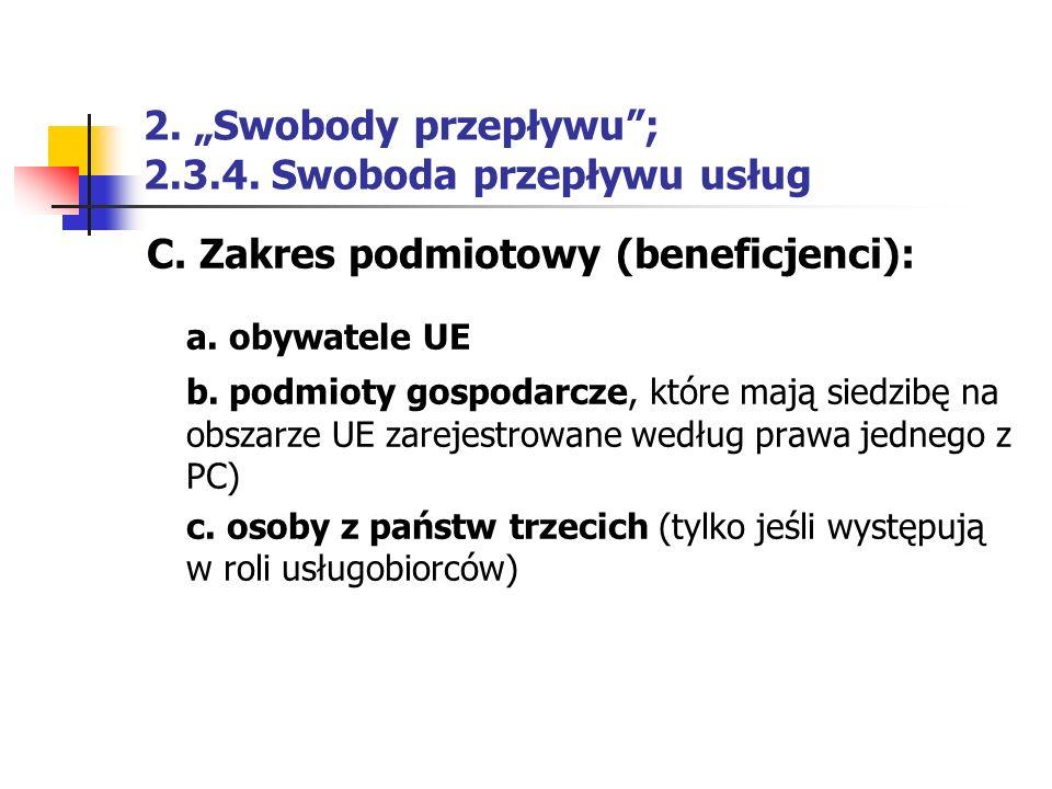 """2. """"Swobody przepływu""""; 2.3.4. Swoboda przepływu usług C. Zakres podmiotowy (beneficjenci): a. obywatele UE b. podmioty gospodarcze, które mają siedzi"""
