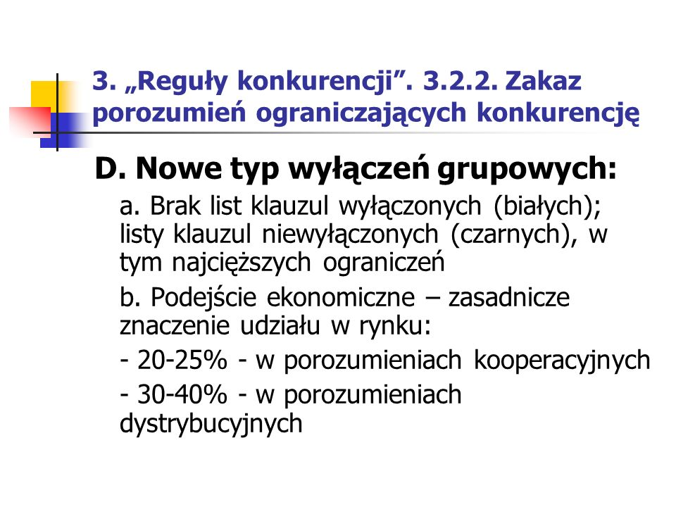 """3. """"Reguły konkurencji"""". 3.2.2. Zakaz porozumień ograniczających konkurencję D. Nowe typ wyłączeń grupowych: a. Brak list klauzul wyłączonych (białych"""