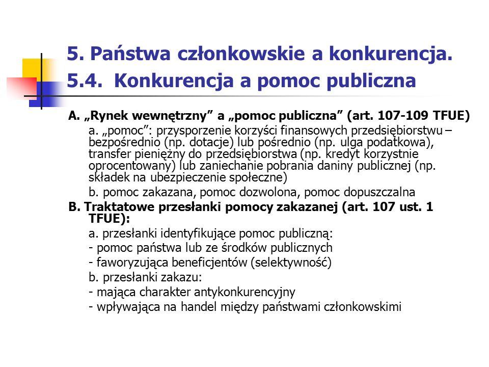 """5. Państwa członkowskie a konkurencja. 5.4. Konkurencja a pomoc publiczna A. """"Rynek wewnętrzny"""" a """"pomoc publiczna"""" (art. 107-109 TFUE) a. """"pomoc"""": pr"""