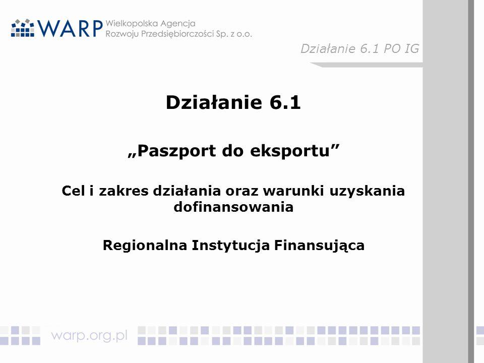 """Działanie 6.1 """"Paszport do eksportu"""" Cel i zakres działania oraz warunki uzyskania dofinansowania Regionalna Instytucja Finansująca Działanie 6.1 PO I"""