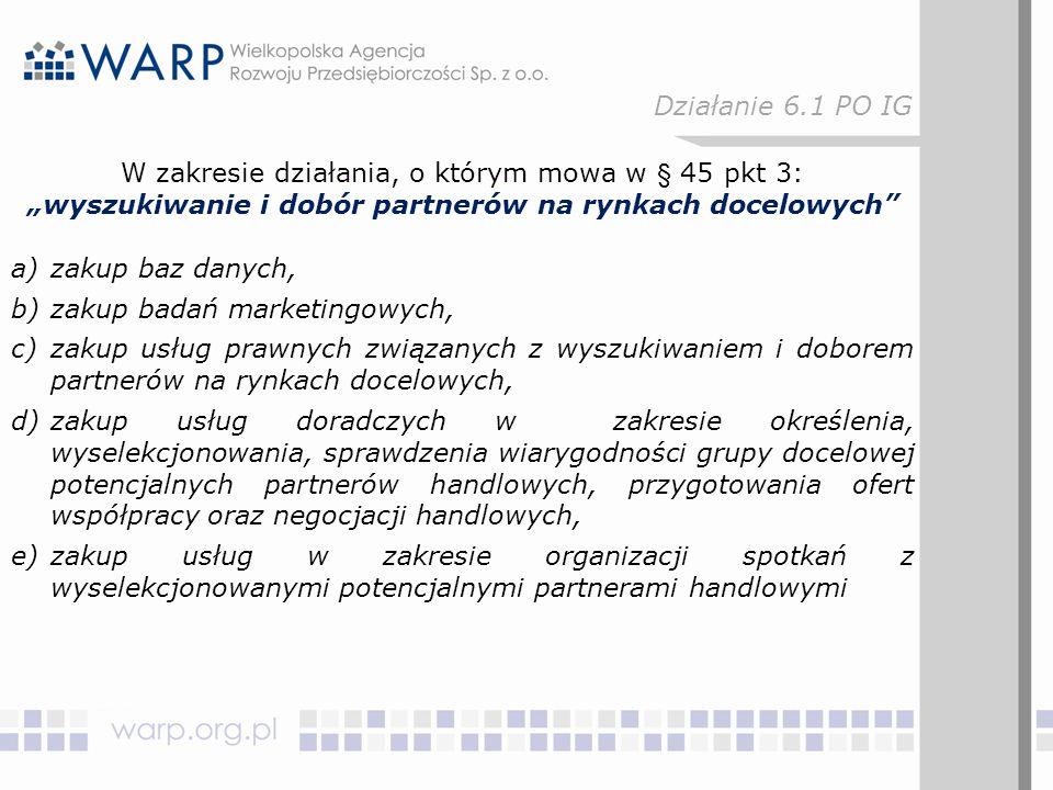 """W zakresie działania, o którym mowa w § 45 pkt 3: """"wyszukiwanie i dobór partnerów na rynkach docelowych a)zakup baz danych, b)zakup badań marketingowych, c)zakup usług prawnych związanych z wyszukiwaniem i doborem partnerów na rynkach docelowych, d)zakup usług doradczych w zakresie określenia, wyselekcjonowania, sprawdzenia wiarygodności grupy docelowej potencjalnych partnerów handlowych, przygotowania ofert współpracy oraz negocjacji handlowych, e)zakup usług w zakresie organizacji spotkań z wyselekcjonowanymi potencjalnymi partnerami handlowymi Działanie 6.1 PO IG"""