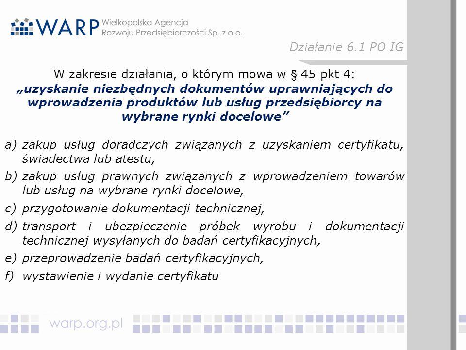 """W zakresie działania, o którym mowa w § 45 pkt 4: """"uzyskanie niezbędnych dokumentów uprawniających do wprowadzenia produktów lub usług przedsiębiorcy na wybrane rynki docelowe a)zakup usług doradczych związanych z uzyskaniem certyfikatu, świadectwa lub atestu, b)zakup usług prawnych związanych z wprowadzeniem towarów lub usług na wybrane rynki docelowe, c)przygotowanie dokumentacji technicznej, d)transport i ubezpieczenie próbek wyrobu i dokumentacji technicznej wysyłanych do badań certyfikacyjnych, e)przeprowadzenie badań certyfikacyjnych, f)wystawienie i wydanie certyfikatu Działanie 6.1 PO IG"""