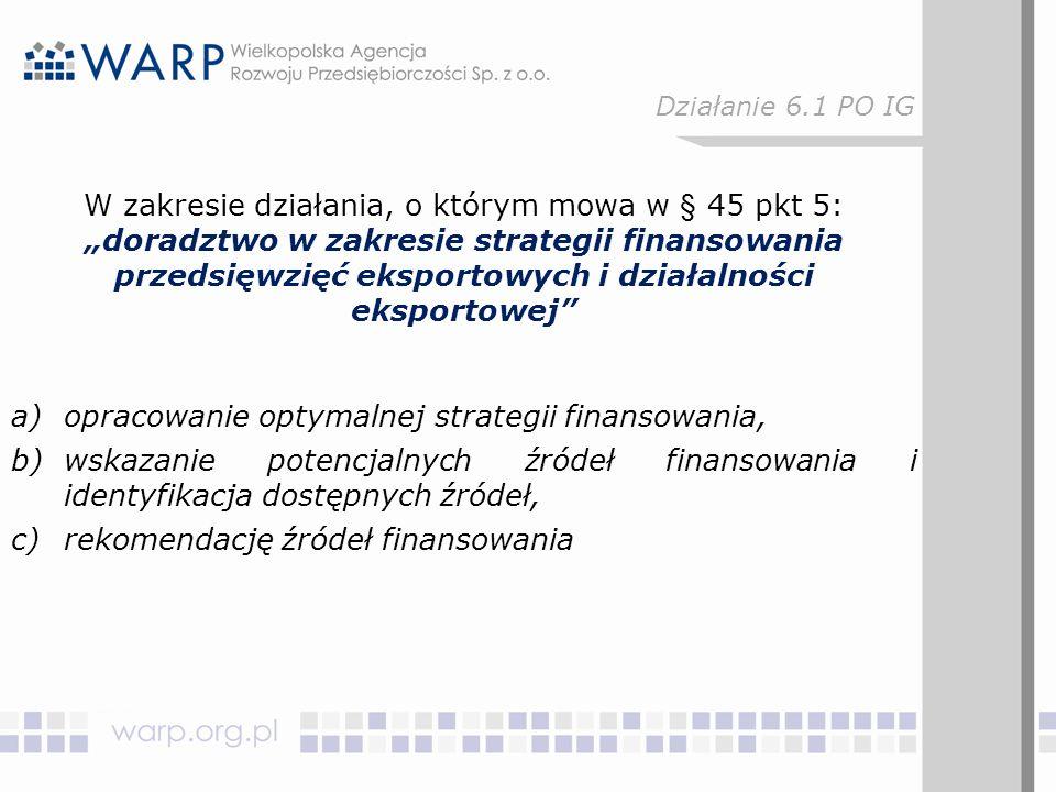 """W zakresie działania, o którym mowa w § 45 pkt 5: """"doradztwo w zakresie strategii finansowania przedsięwzięć eksportowych i działalności eksportowej a)opracowanie optymalnej strategii finansowania, b)wskazanie potencjalnych źródeł finansowania i identyfikacja dostępnych źródeł, c)rekomendację źródeł finansowania Działanie 6.1 PO IG"""