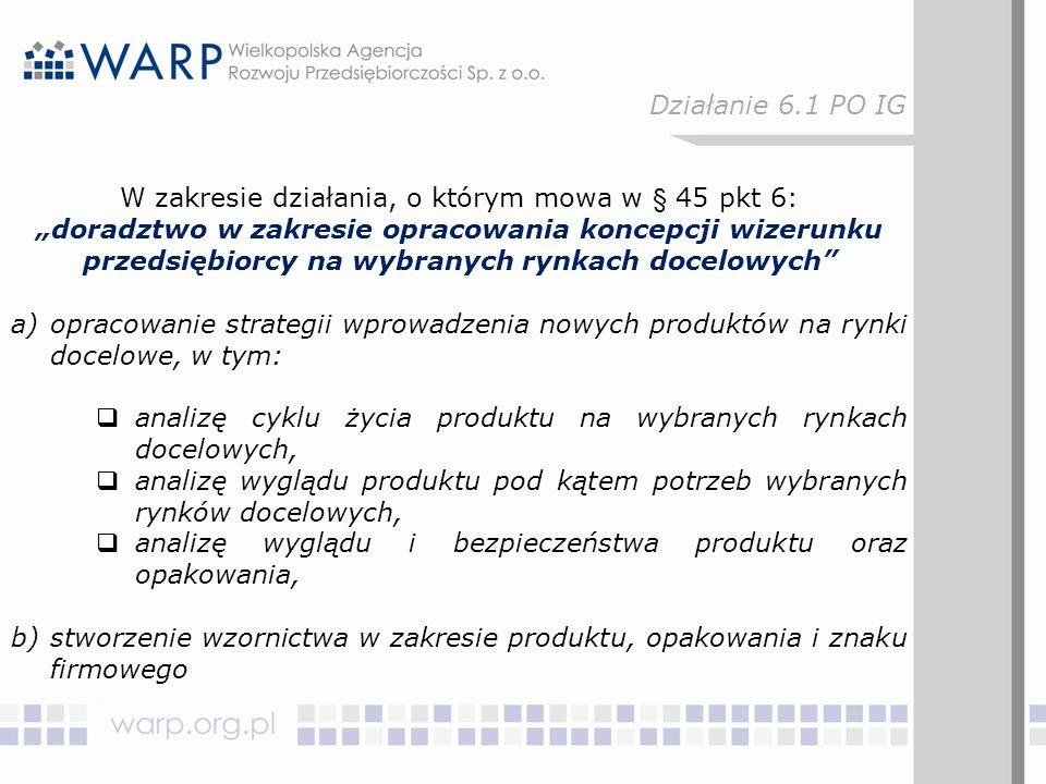 """W zakresie działania, o którym mowa w § 45 pkt 6: """"doradztwo w zakresie opracowania koncepcji wizerunku przedsiębiorcy na wybranych rynkach docelowych a)opracowanie strategii wprowadzenia nowych produktów na rynki docelowe, w tym:  analizę cyklu życia produktu na wybranych rynkach docelowych,  analizę wyglądu produktu pod kątem potrzeb wybranych rynków docelowych,  analizę wyglądu i bezpieczeństwa produktu oraz opakowania, b)stworzenie wzornictwa w zakresie produktu, opakowania i znaku firmowego Działanie 6.1 PO IG"""