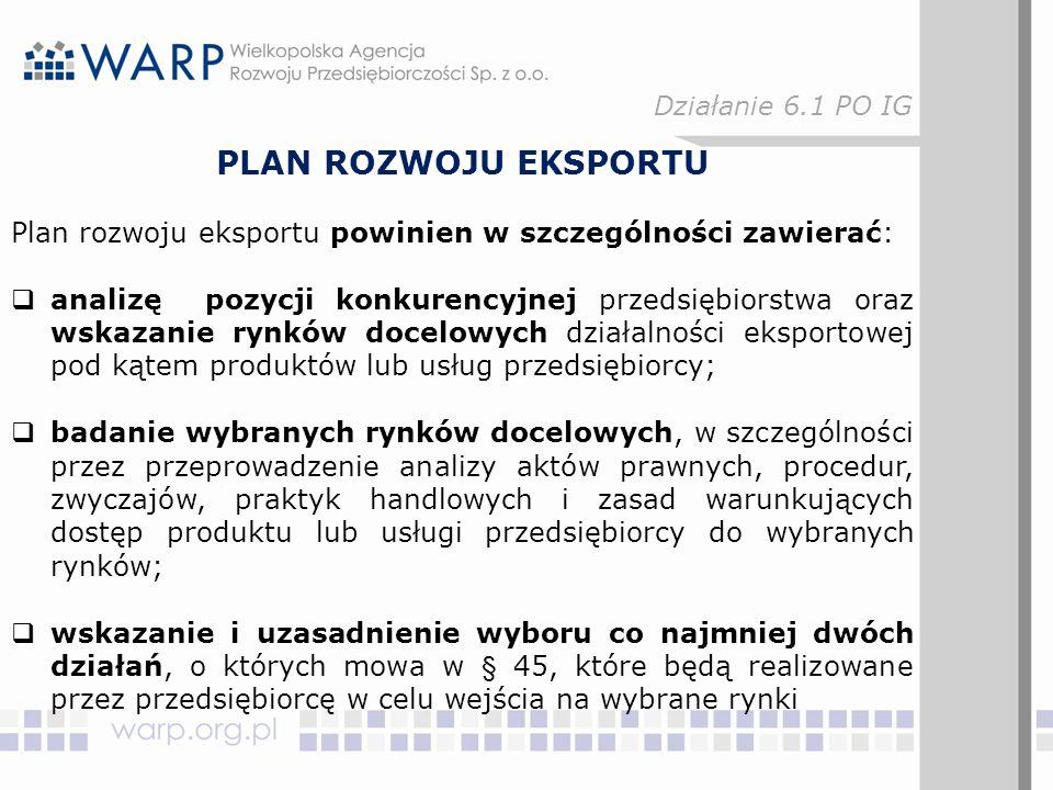 PLAN ROZWOJU EKSPORTU Plan rozwoju eksportu powinien w szczególności zawierać:  analizę pozycji konkurencyjnej przedsiębiorstwa oraz wskazanie rynków docelowych działalności eksportowej pod kątem produktów lub usług przedsiębiorcy;  badanie wybranych rynków docelowych, w szczególności przez przeprowadzenie analizy aktów prawnych, procedur, zwyczajów, praktyk handlowych i zasad warunkujących dostęp produktu lub usługi przedsiębiorcy do wybranych rynków;  wskazanie i uzasadnienie wyboru co najmniej dwóch działań, o których mowa w § 45, które będą realizowane przez przedsiębiorcę w celu wejścia na wybrane rynki Działanie 6.1 PO IG
