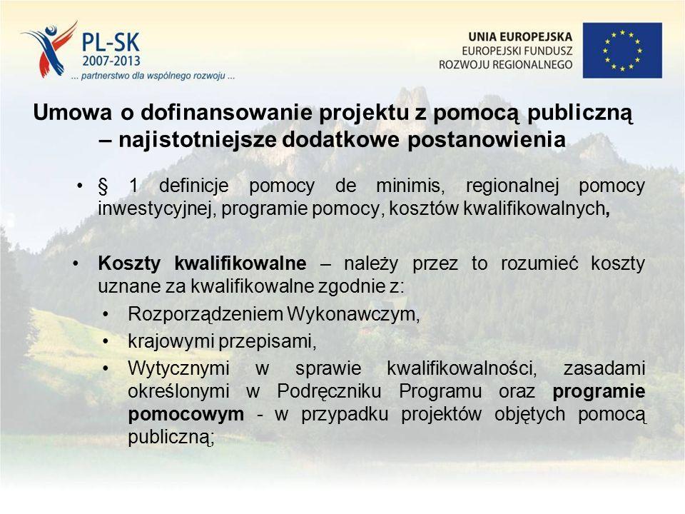 Umowa o dofinansowanie projektu z pomocą publiczną – najistotniejsze dodatkowe postanowienia § 1 definicje pomocy de minimis, regionalnej pomocy inwestycyjnej, programie pomocy, kosztów kwalifikowalnych, Koszty kwalifikowalne – należy przez to rozumieć koszty uznane za kwalifikowalne zgodnie z: Rozporządzeniem Wykonawczym, krajowymi przepisami, Wytycznymi w sprawie kwalifikowalności, zasadami określonymi w Podręczniku Programu oraz programie pomocowym - w przypadku projektów objętych pomocą publiczną;