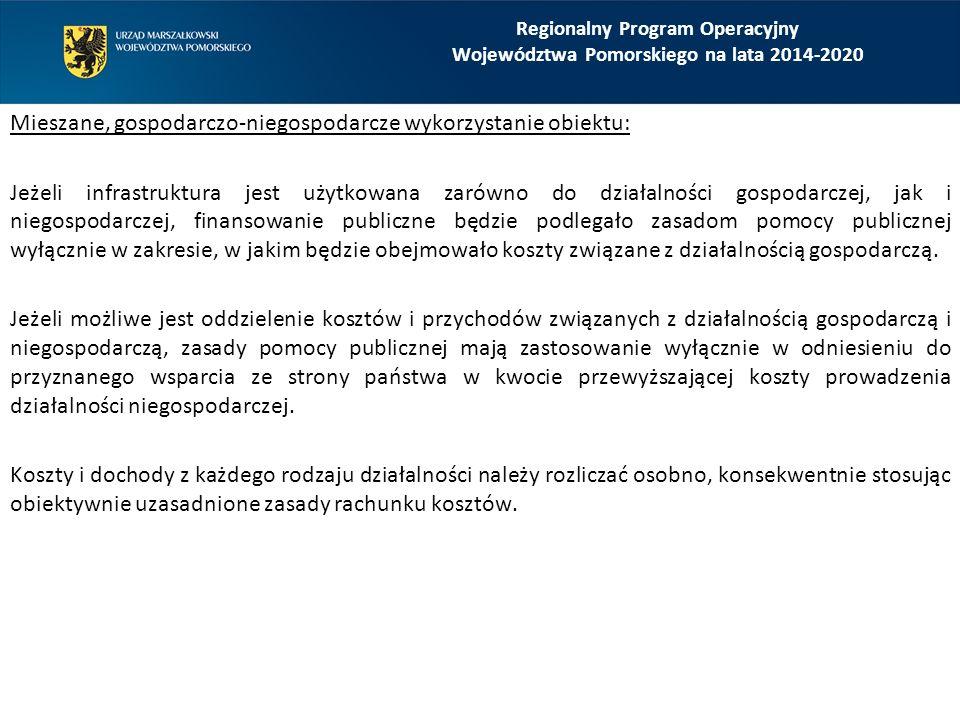 Regionalny Program Operacyjny Województwa Pomorskiego na lata 2014-2020 Mieszane, gospodarczo-niegospodarcze wykorzystanie obiektu: Jeżeli infrastruktura jest użytkowana zarówno do działalności gospodarczej, jak i niegospodarczej, finansowanie publiczne będzie podlegało zasadom pomocy publicznej wyłącznie w zakresie, w jakim będzie obejmowało koszty związane z działalnością gospodarczą.