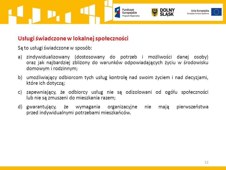12 Usługi świadczone w lokalnej społeczności Są to usługi świadczone w sposób: a)zindywidualizowany (dostosowany do potrzeb i możliwości danej osoby) oraz jak najbardziej zbliżony do warunków odpowiadających życiu w środowisku domowym i rodzinnym; b)umożliwiający odbiorcom tych usług kontrolę nad swoim życiem i nad decyzjami, które ich dotyczą; c)zapewniający, że odbiorcy usług nie są odizolowani od ogółu społeczności lub nie są zmuszeni do mieszkania razem; d)gwarantujący, że wymagania organizacyjne nie mają pierwszeństwa przed indywidualnymi potrzebami mieszkańców.