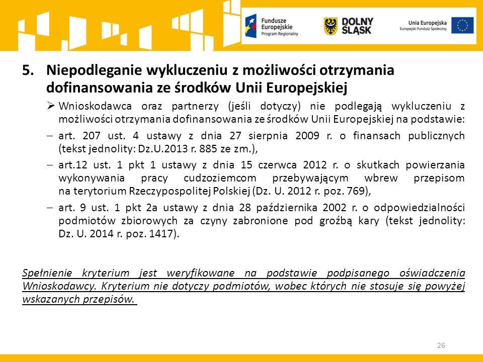 5.Niepodleganie wykluczeniu z możliwości otrzymania dofinansowania ze środków Unii Europejskiej  Wnioskodawca oraz partnerzy (jeśli dotyczy) nie podlegają wykluczeniu z możliwości otrzymania dofinansowania ze środków Unii Europejskiej na podstawie:  art.