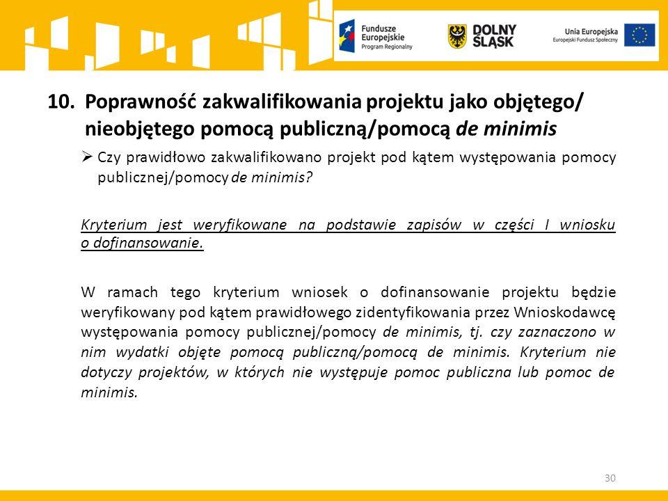 10.Poprawność zakwalifikowania projektu jako objętego/ nieobjętego pomocą publiczną/pomocą de minimis  Czy prawidłowo zakwalifikowano projekt pod kątem występowania pomocy publicznej/pomocy de minimis.