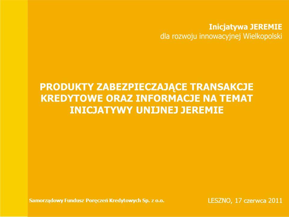 PRODUKTY ZABEZPIECZAJĄCE TRANSAKCJE KREDYTOWE ORAZ INFORMACJE NA TEMAT INICJATYWY UNIJNEJ JEREMIE LESZNO, 17 czerwca 2011 Samorządowy Fundusz Poręczeń Kredytowych Sp.