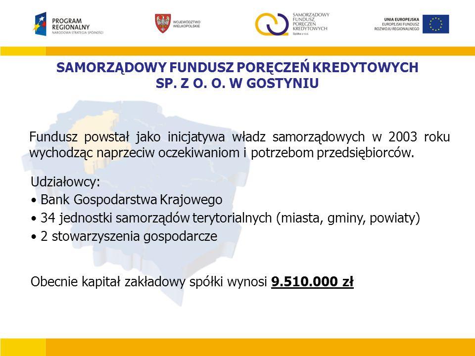SAMORZĄDOWY FUNDUSZ PORĘCZEŃ KREDYTOWYCH SP. Z O. O. W GOSTYNIU Fundusz powstał jako inicjatywa władz samorządowych w 2003 roku wychodząc naprzeciw oc