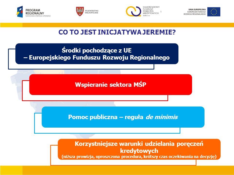 CO TO JEST INICJATYWA JEREMIE? Środki pochodzące z UE – Europejskiego Funduszu Rozwoju Regionalnego Wspieranie sektora MŚP Pomoc publiczna – reguła de