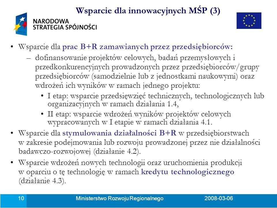 Ministerstwo Rozwoju Regionalnego2008-03-0610 Wsparcie dla prac B+R zamawianych przez przedsiębiorców: –dofinansowanie projektów celowych, badań przemysłowych i przedkonkurencyjnych prowadzonych przez przedsiębiorców/grupy przedsiębiorców (samodzielnie lub z jednostkami naukowymi) oraz wdrożeń ich wyników w ramach jednego projektu: I etap: wsparcie przedsięwzięć technicznych, technologicznych lub organizacyjnych w ramach działania 1.4, II etap: wsparcie wdrożeń wyników projektów celowych wypracowanych w I etapie w ramach działania 4.1.